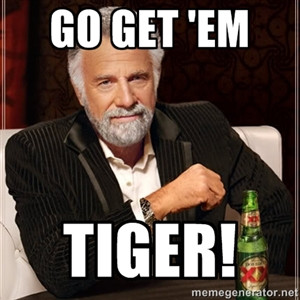 go get 'em tiger!   The Most Interesting Man In The World