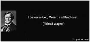 believe in God, Mozart, and Beethoven. - Richard Wagner