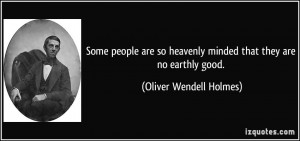 Some people are so heavenly minded that they are no earthly good ...