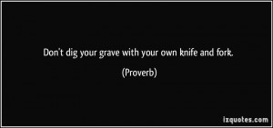 Don't dig your grave with your own knife and fork. - Proverbs