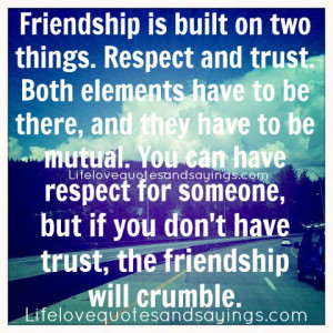 Friendship is built on two things. Respect and trust. Both elements ...