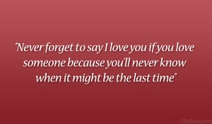 Never forget to say I love you if you love someone because you'll ...