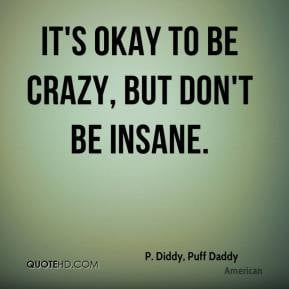 Diddy, Puff Daddy - It's okay to be crazy, but don't be insane.