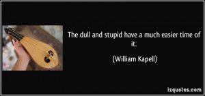 The dull and stupid have a much easier time of it. - William Kapell