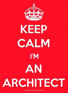 Keep Calm Im An Architect architecture-quotes More