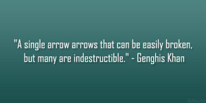 """... can be easily broken, but many are indestructible."""" – Genghis Khan"""
