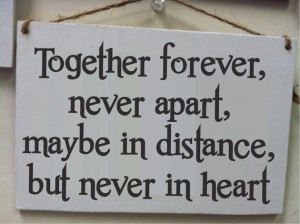 Together forever, never apart, maybe in distance but never in heart