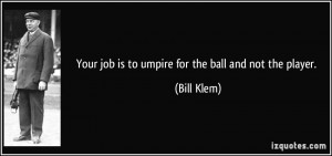 Your job is to umpire for the ball and not the player. - Bill Klem