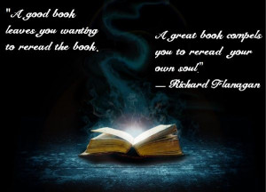 "... book compels you to reread your own soul."" ― Richard Flanagan"
