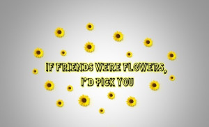 If Friends Were Flowers,I'd Pick You ~ Friendship Quote