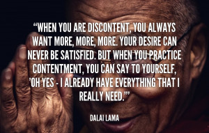When you are discontent, you always want more, more, more. Your desire ...