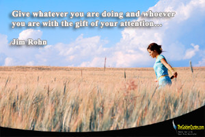 ... you are doing and whoever you are with the gift of your attention