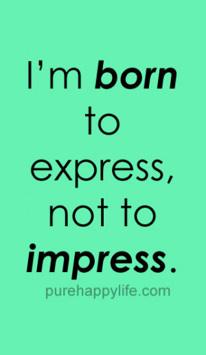 Confidence Quote: I'm born to express, not to impress…