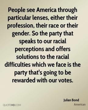 Julian Bond - People see America through particular lenses, either ...