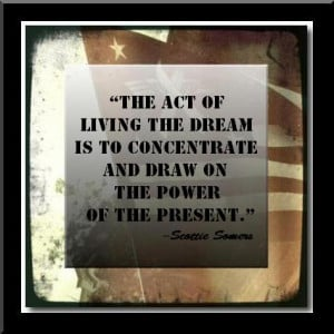 The act of Living The Dream is to concentrate and draw on the power of ...