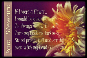 If I were a flower.. I would be a sunflower . To always follow the sun ...