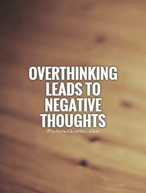 Thinking Quotes Negative Quotes Thinking Too Much Quotes
