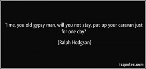 ... you not stay, put up your caravan just for one day? - Ralph Hodgson