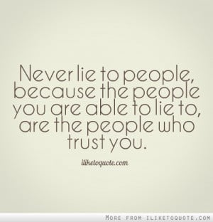 Never lie to people, because the people you are able to lie to, are ...