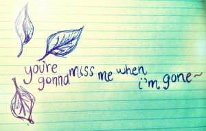 You're gonna miss me when im gone ~ Far too often, we take advantage ...