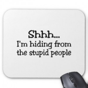 Shhhh.....I'm hiding from the stupid people