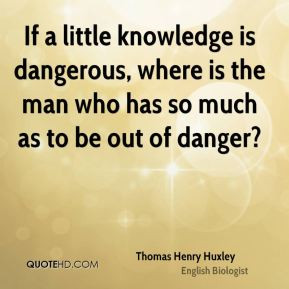If a little knowledge is dangerous, where is the man who has so much ...