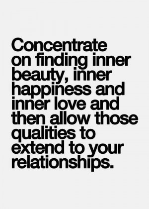 Concentrate on finding inner beauty, inner happiness and inner love ...