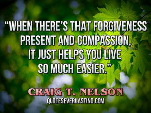 When there's that forgiveness present and compassion, it just helps ...