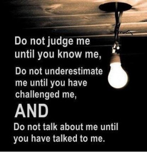 Do not judge me until you know me, Do not underestimate me until you ...