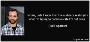 ... really gets what I'm trying to communicate I'm not done. - Judd Apatow