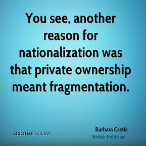 You see, another reason for nationalization was that private ownership ...