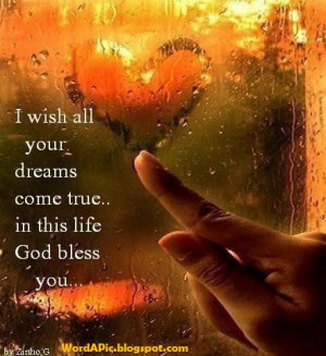 wish all your dreams will come true in this life, God Bless You..