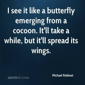 Michael Robinet - I see it like a butterfly emerging from a cocoon. It ...