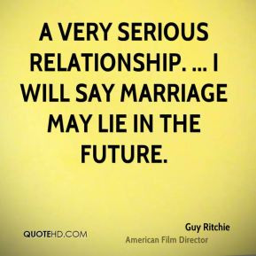 Guy Ritchie - a very serious relationship. ... I will say marriage may ...