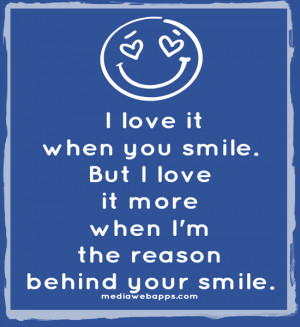 you smile. But I love it more when I'm the reason behind your smile ...