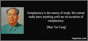 Complacency is the enemy of study. We cannot really learn anything ...