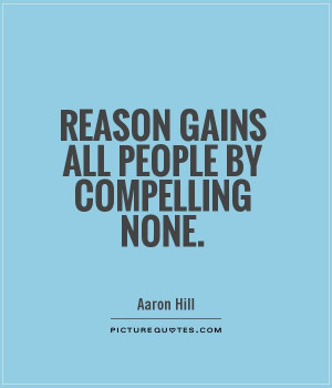 Reason gains all people by compelling none Picture Quote #1
