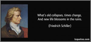 What's old collapses, times change, And new life blossoms in the ruins ...