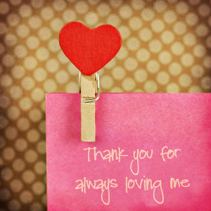 """Thank you for always loving me."""""""
