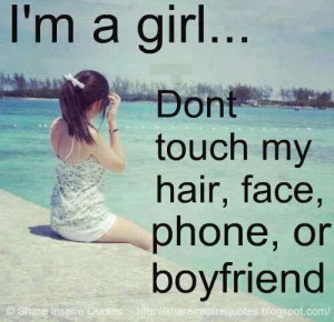 girl... Don't touch my HAIR, FACE, PHONE or BOYFRIEND...