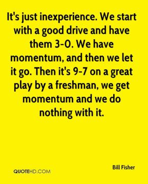 Bill Fisher - It's just inexperience. We start with a good drive and ...