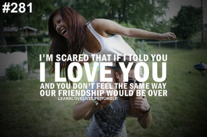 scared that if i told you i love you and you don't feel the same ...