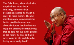 The Dalai Lama, when asked what surprised him most about humanity ...