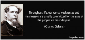 ... for the sake of the people we most despise. - Charles Dickens