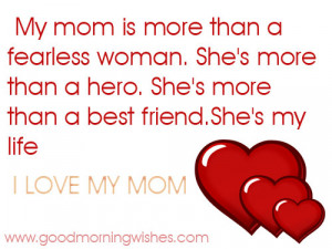 """... Than A Best Friend. She's My Life, I Love My Mom """" ~ Mother Quote"""