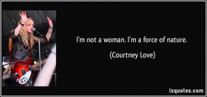 not a woman. I'm a force of nature. - Courtney Love