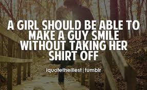 ... girl should be able to make a guy smile without taking her shirt off