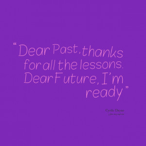 Quotes Picture: dear past, thanks for all the lessons dear future, i'm ...