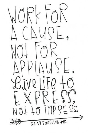 Work for a cause, not for applause.'