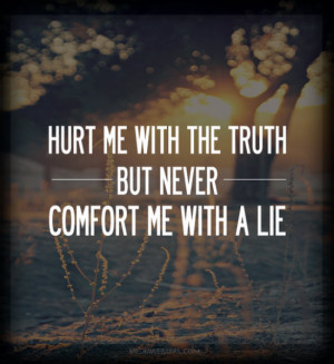 Hurt me with the truth, but never comfort me with a lie. Source: http ...